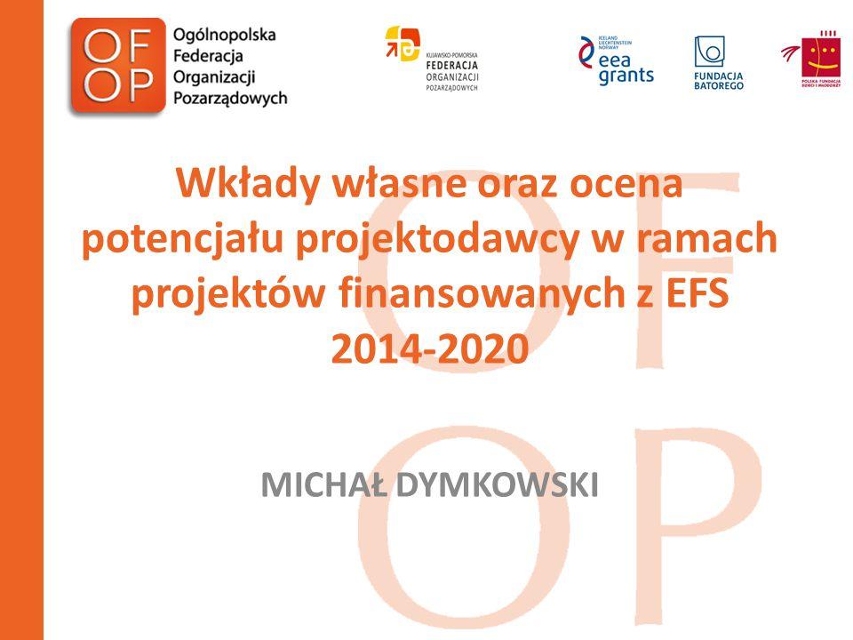 Kryteria dostępu dla realizacji projektów finansowanych z EFS 2014-2020 1.Ocena potencjału i doświadczenia projektodawcy; 2.Wymóg wnoszenia wkładu własnego w formie finansowej bądź rzeczowej, na poziomie co najmniej 5% wartości realizacji projektu.