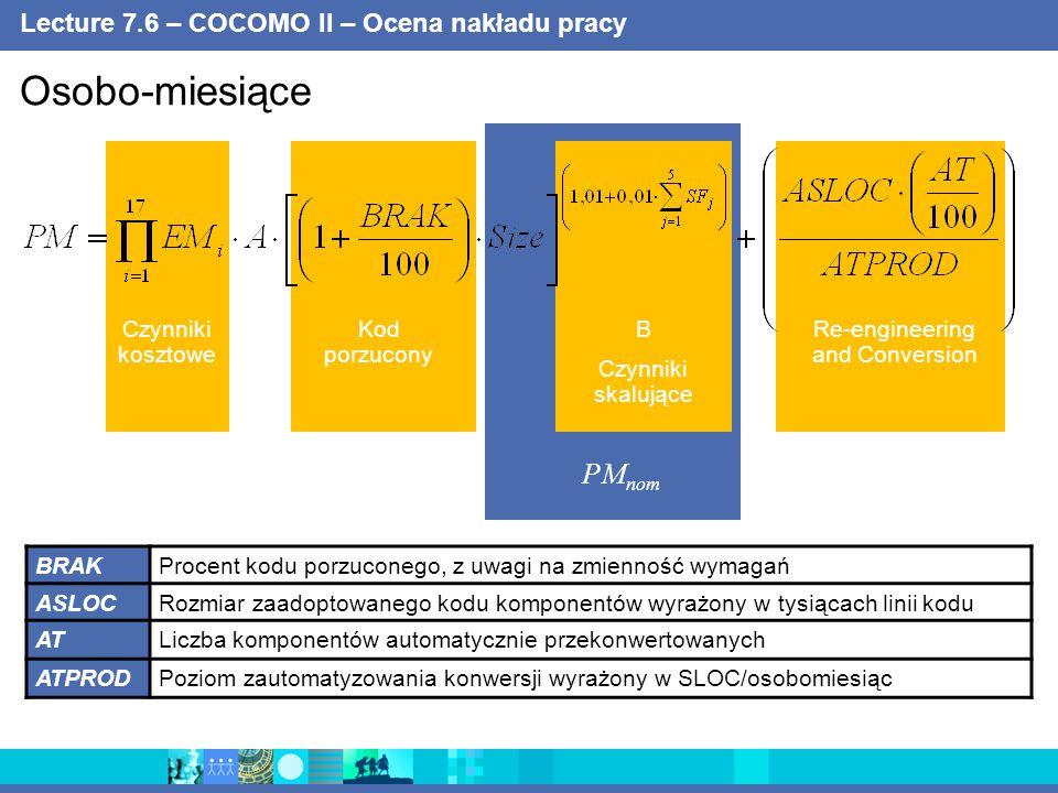 Lecture 7.7 – COCOMO II – Ocena nakładu pracy Nowe KSLOC Zaadaptowane KSLOC KNSLOCRozmiar wyrażony w tysiącach linii nowego kodu KASLOCRozmiar wyrażony w tysiącach linii zaadaptowanego kodu ATProcent komponentów automatycznie przystosowanych AAProcent nakładu pracy koniecznego do oceny i przyswojenia istniejącego komponentu SUProcent nakładu pracy koniecznego do zrozumienia jego działania DM/CMProcent nakładu pracy na projektowanie i modyfikacje kodu IMProcent nakładu pracy na integrację i testowanie