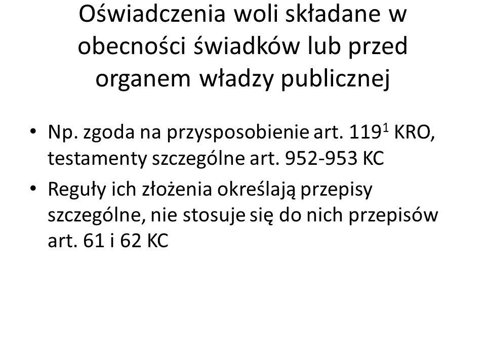 Oświadczenia woli składane w obecności świadków lub przed organem władzy publicznej Np. zgoda na przysposobienie art. 119 1 KRO, testamenty szczególne