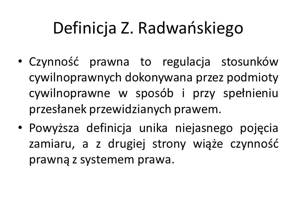 Definicja Z. Radwańskiego Czynność prawna to regulacja stosunków cywilnoprawnych dokonywana przez podmioty cywilnoprawne w sposób i przy spełnieniu pr