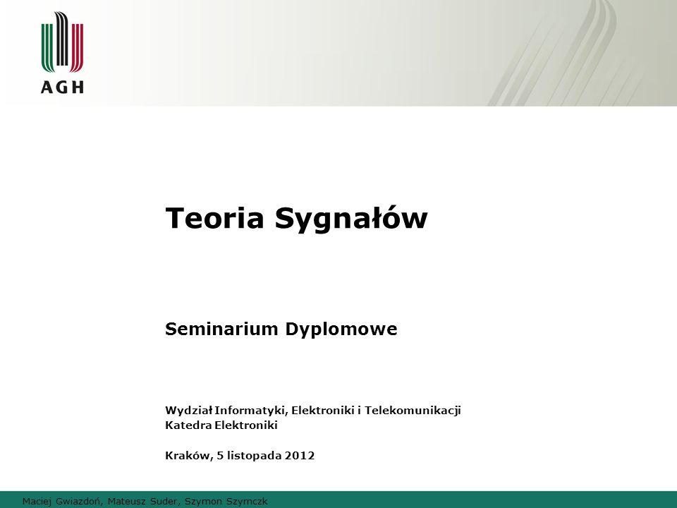 Teoria Sygnałów Seminarium Dyplomowe Wydział Informatyki, Elektroniki i Telekomunikacji Katedra Elektroniki Kraków, 5 listopada 2012 Maciej Gwiazdoń,