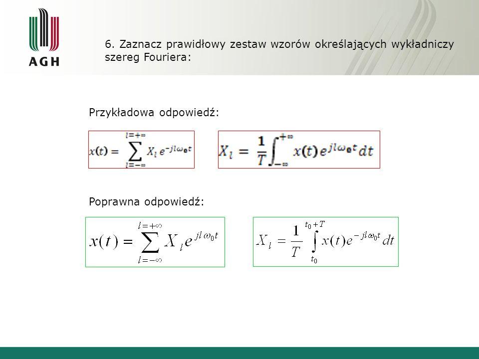 6. Zaznacz prawidłowy zestaw wzorów określających wykładniczy szereg Fouriera: Przykładowa odpowiedź: Poprawna odpowiedź: