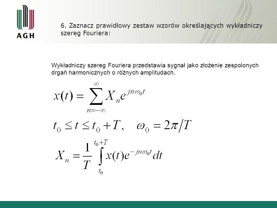 6. Zaznacz prawidłowy zestaw wzorów określających wykładniczy szereg Fouriera: Wykładniczy szereg Fouriera przedstawia sygnał jako złożenie zespolonyc