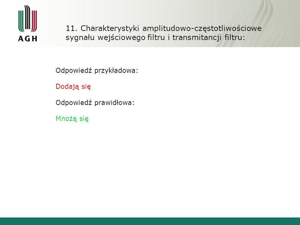 11. Charakterystyki amplitudowo-częstotliwościowe sygnału wejściowego filtru i transmitancji filtru: Odpowiedź przykładowa: Dodają się Odpowiedź prawi