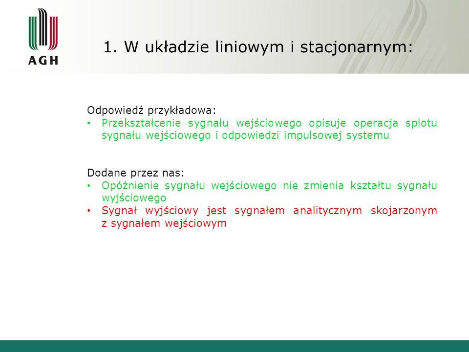 1. W układzie liniowym i stacjonarnym: Odpowiedź przykładowa: Przekształcenie sygnału wejściowego opisuje operacja splotu sygnału wejściowego i odpowi