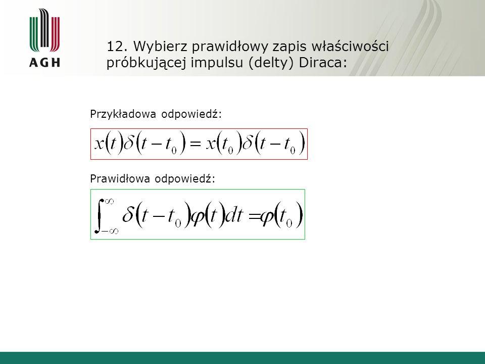 12. Wybierz prawidłowy zapis właściwości próbkującej impulsu (delty) Diraca: Przykładowa odpowiedź: Prawidłowa odpowiedź: