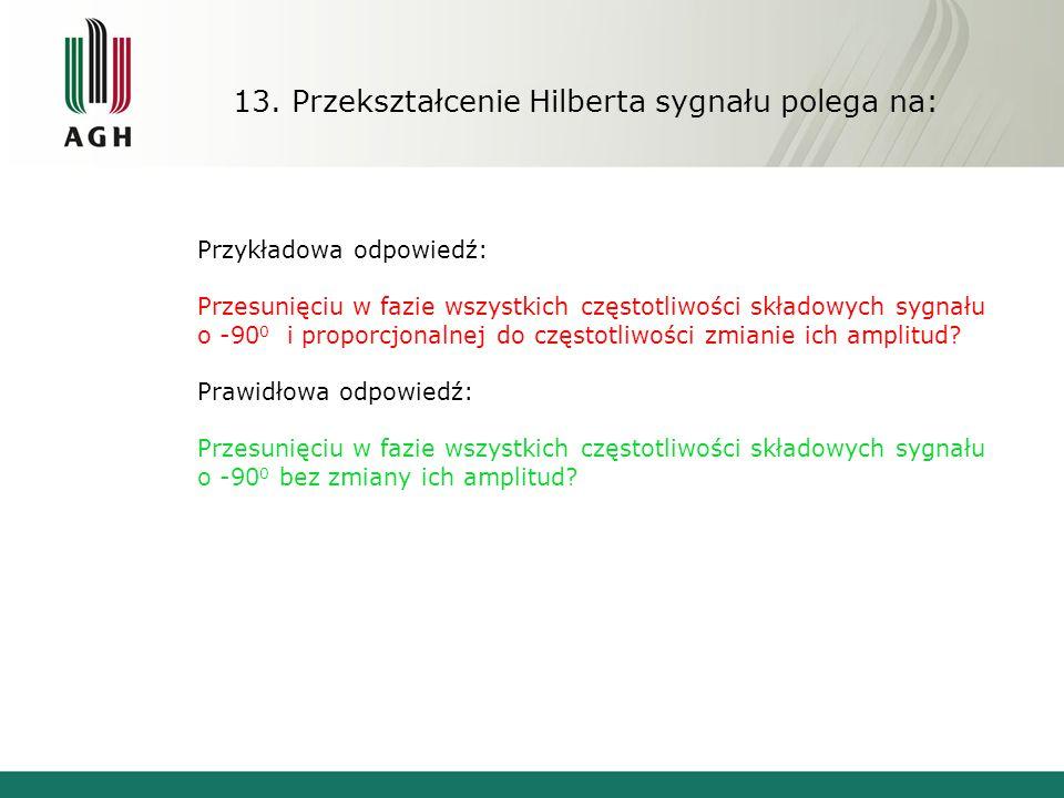 13. Przekształcenie Hilberta sygnału polega na: Przykładowa odpowiedź: Przesunięciu w fazie wszystkich częstotliwości składowych sygnału o -90 0 i pro
