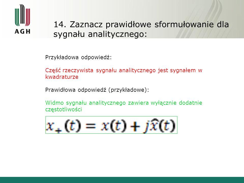 14. Zaznacz prawidłowe sformułowanie dla sygnału analitycznego: Przykładowa odpowiedź: Część rzeczywista sygnału analitycznego jest sygnałem w kwadrat