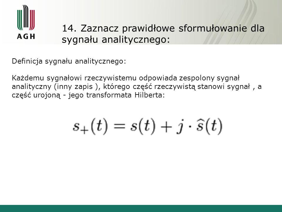 14. Zaznacz prawidłowe sformułowanie dla sygnału analitycznego: Definicja sygnału analitycznego: Każdemu sygnałowi rzeczywistemu odpowiada zespolony s