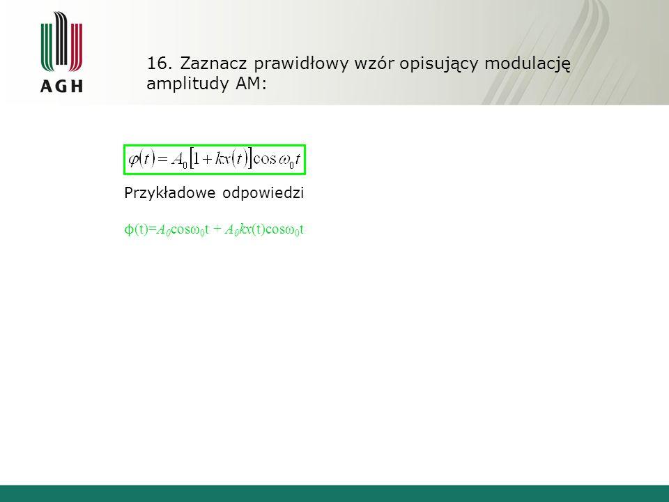 16. Zaznacz prawidłowy wzór opisujący modulację amplitudy AM: Przykładowe odpowiedzi ϕ (t)=A 0 cosω 0 t + A 0 kx(t)cosω 0 t