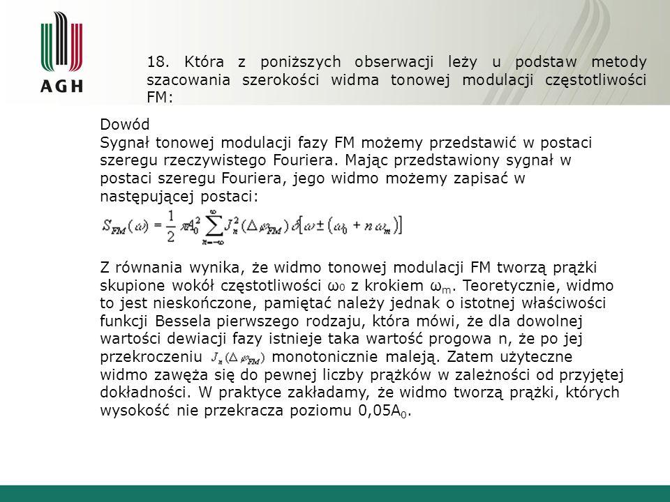 18. Która z poniższych obserwacji leży u podstaw metody szacowania szerokości widma tonowej modulacji częstotliwości FM: Dowód Sygnał tonowej modulacj