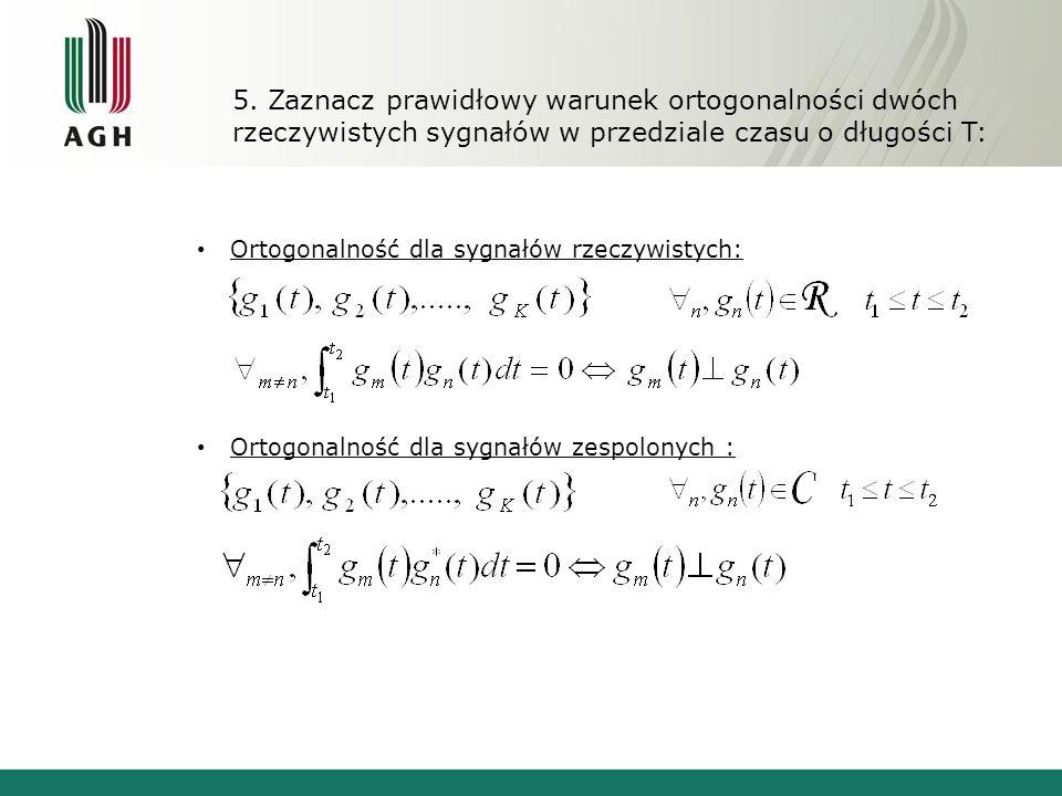 5. Zaznacz prawidłowy warunek ortogonalności dwóch rzeczywistych sygnałów w przedziale czasu o długości T: Ortogonalność dla sygnałów rzeczywistych: O