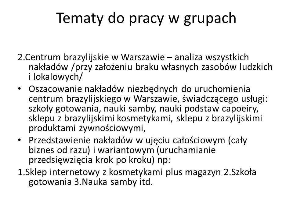 Tematy do pracy w grupach 2.Centrum brazylijskie w Warszawie – analiza wszystkich nakładów /przy założeniu braku własnych zasobów ludzkich i lokalowyc