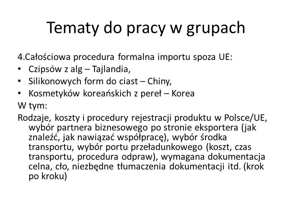 Tematy do pracy w grupach 4.Całościowa procedura formalna importu spoza UE: Czipsów z alg – Tajlandia, Silikonowych form do ciast – Chiny, Kosmetyków koreańskich z pereł – Korea W tym: Rodzaje, koszty i procedury rejestracji produktu w Polsce/UE, wybór partnera biznesowego po stronie eksportera (jak znaleźć, jak nawiązać współpracę), wybór środka transportu, wybór portu przeładunkowego (koszt, czas transportu, procedura odpraw), wymagana dokumentacja celna, cło, niezbędne tłumaczenia dokumentacji itd.