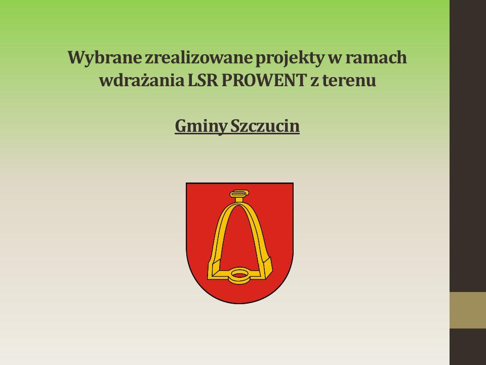 Wybrane zrealizowane projekty w ramach wdrażania LSR PROWENT z terenu Gminy Szczucin