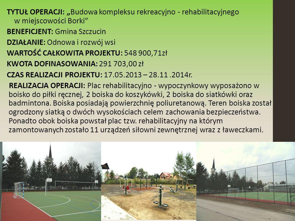 """TYTUŁ OPERACJI: """"Budowa kompleksu rekreacyjno - rehabilitacyjnego w miejscowości Borki BENEFICJENT: Gmina Szczucin DZIAŁANIE: Odnowa i rozwój wsi WARTOŚĆ CAŁKOWITA PROJEKTU: 548 900,71zł KWOTA DOFINASOWANIA: 291 703,00 zł CZAS REALIZACJI PROJEKTU: 17.05.2013 – 28.11.2014r."""