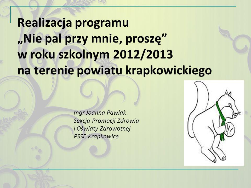 """Realizacja programu """"Nie pal przy mnie, proszę"""" w roku szkolnym 2012/2013 na terenie powiatu krapkowickiego mgr Joanna Pawlak Sekcja Promocji Zdrowia"""