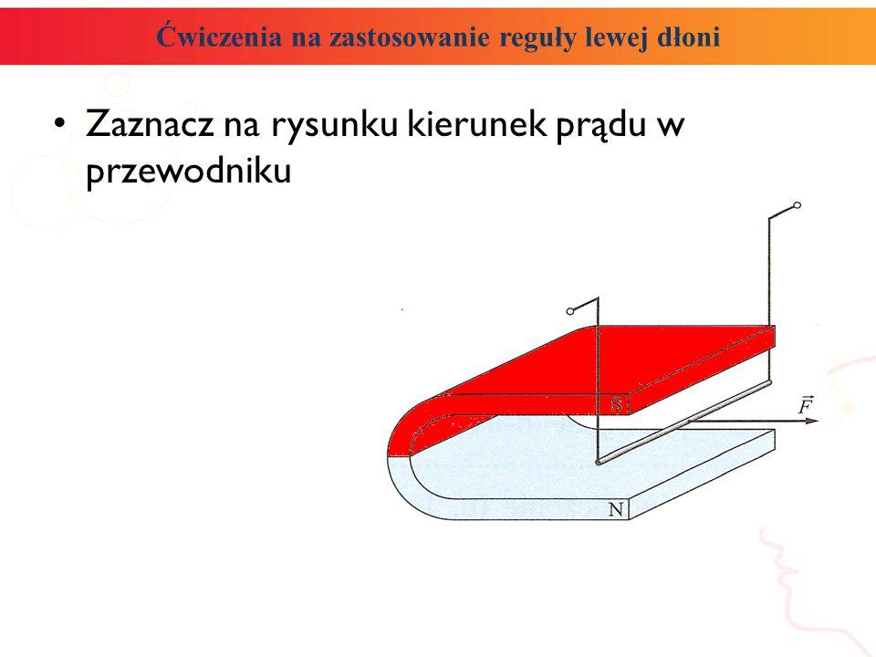 Ćwiczenia na zastosowanie reguły lewej dłoni Zaznacz na rysunku kierunek prądu w przewodniku