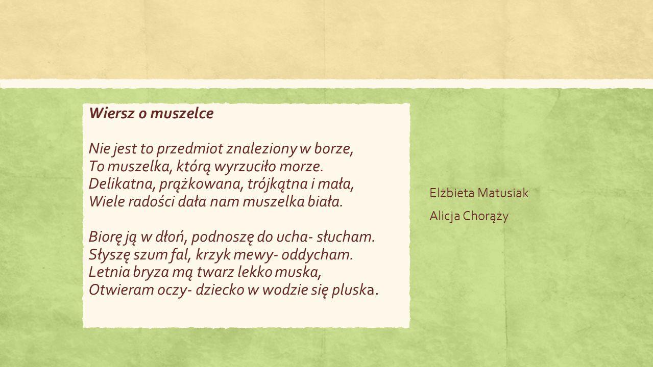 Elżbieta Matusiak Alicja Chorąży Wiersz o muszelce Nie jest to przedmiot znaleziony w borze, To muszelka, którą wyrzuciło morze.