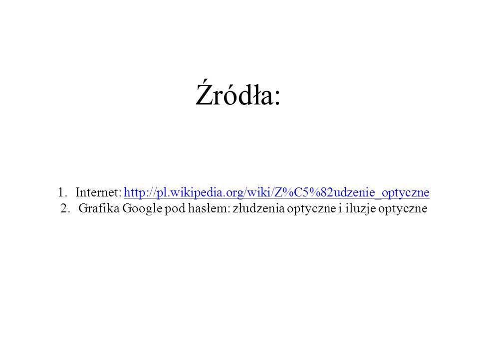 Źródła: 1.Internet: http://pl.wikipedia.org/wiki/Z%C5%82udzenie_optycznehttp://pl.wikipedia.org/wiki/Z%C5%82udzenie_optyczne 2.Grafika Google pod hasłem: złudzenia optyczne i iluzje optyczne