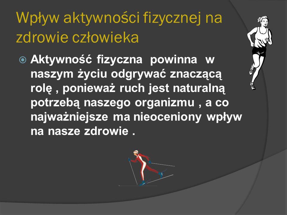 Wpływ aktywności fizycznej na zdrowie człowieka  Aktywność fizyczna powinna w naszym życiu odgrywać znaczącą rolę, ponieważ ruch jest naturalną potrz