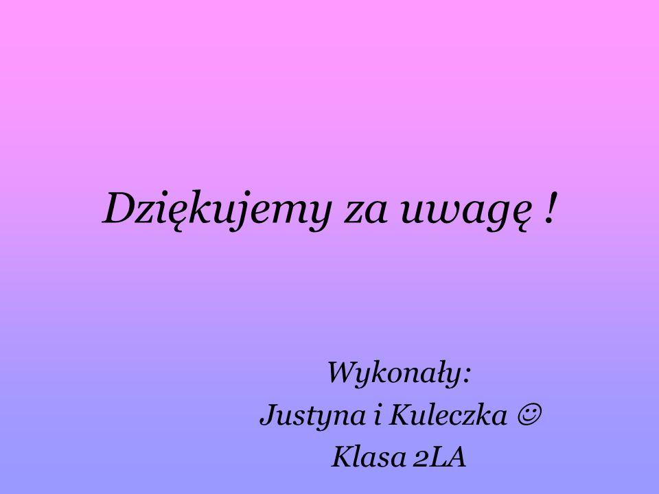 Dziękujemy za uwagę ! Wykonały: Justyna i Kuleczka Klasa 2LA