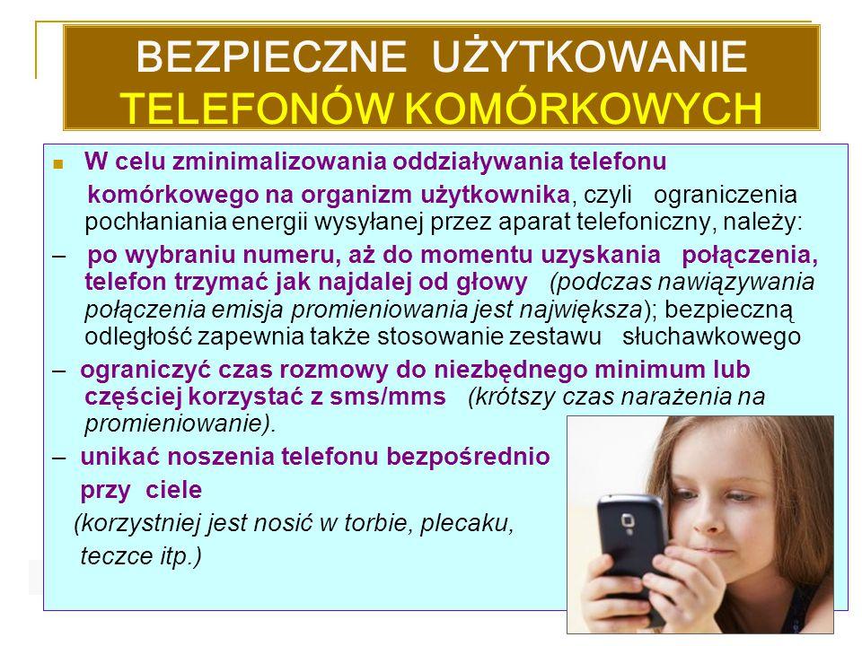 BEZPIECZNE UŻYTKOWANIE TELEFONÓW KOMÓRKOWYCH W celu zminimalizowania oddziaływania telefonu komórkowego na organizm użytkownika, czyli ograniczenia pochłaniania energii wysyłanej przez aparat telefoniczny, należy: – po wybraniu numeru, aż do momentu uzyskania połączenia, telefon trzymać jak najdalej od głowy (podczas nawiązywania połączenia emisja promieniowania jest największa); bezpieczną odległość zapewnia także stosowanie zestawu słuchawkowego – ograniczyć czas rozmowy do niezbędnego minimum lub częściej korzystać z sms/mms (krótszy czas narażenia na promieniowanie).