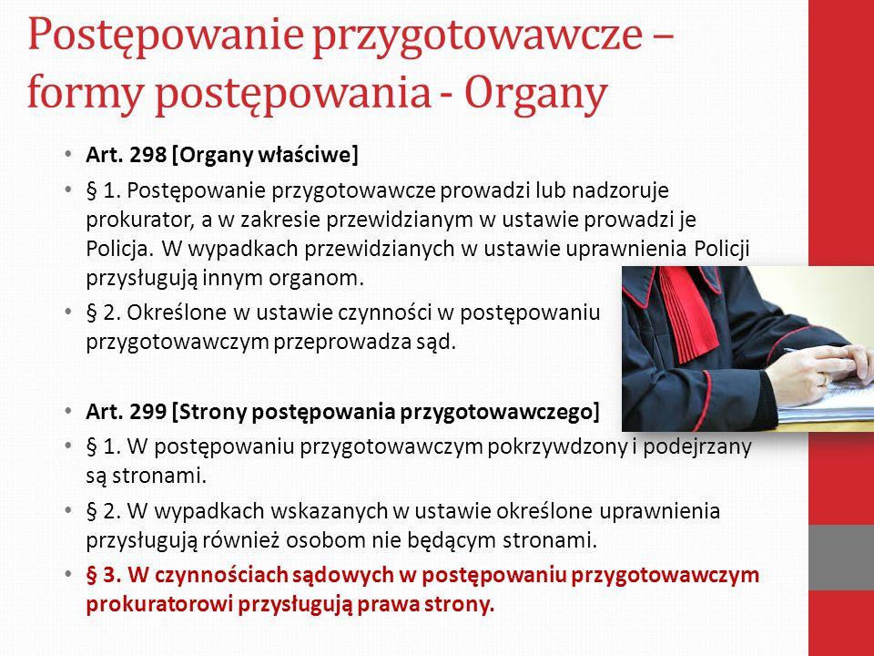 Postępowanie przygotowawcze – formy postępowania - Organy Art. 298 [Organy właściwe] § 1. Postępowanie przygotowawcze prowadzi lub nadzoruje prokurato