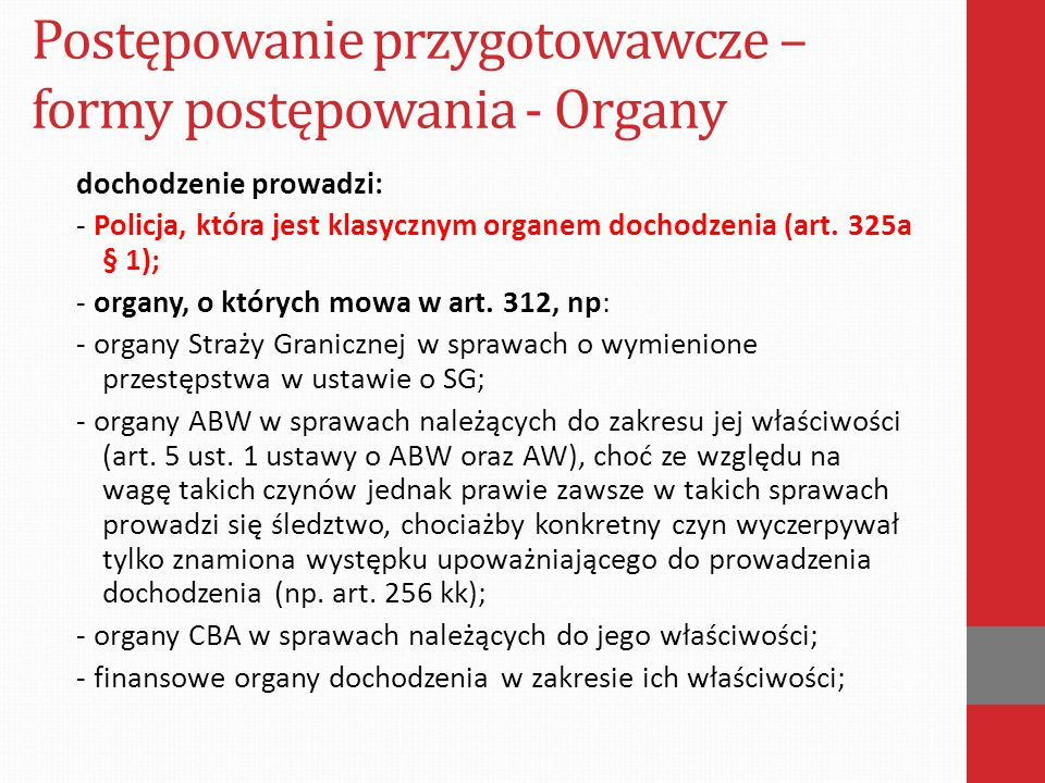 Postępowanie przygotowawcze – formy postępowania - Organy dochodzenie prowadzi: - Policja, która jest klasycznym organem dochodzenia (art. 325a § 1);