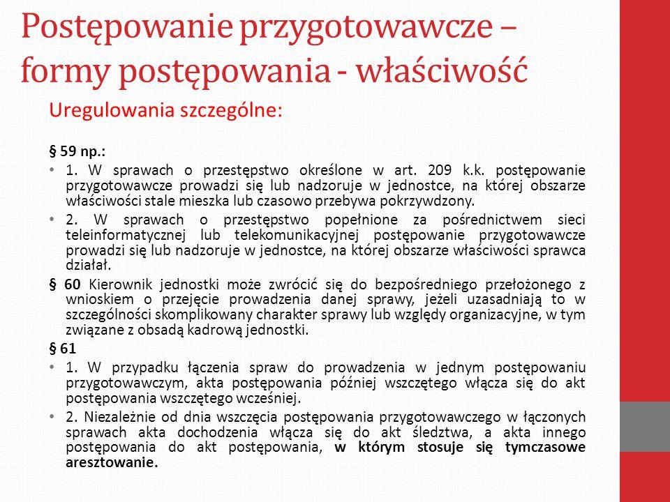 Postępowanie przygotowawcze – formy postępowania - właściwość Uregulowania szczególne: § 59 np.: 1. W sprawach o przestępstwo określone w art. 209 k.k