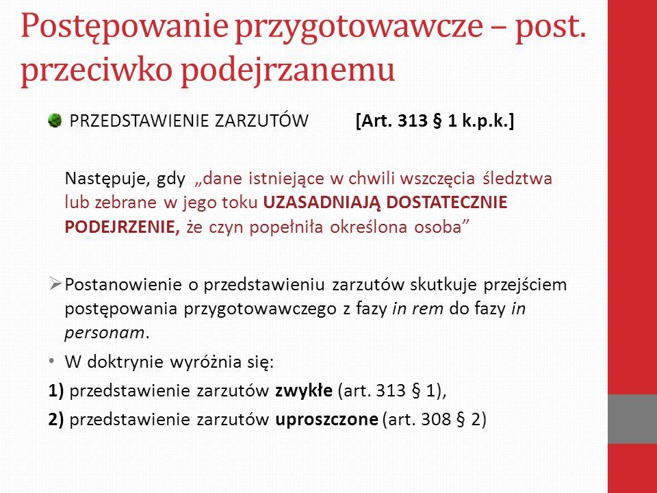 """Postępowanie przygotowawcze – post. przeciwko podejrzanemu PRZEDSTAWIENIE ZARZUTÓW [Art. 313 § 1 k.p.k.] Następuje, gdy """"dane istniejące w chwili wszc"""