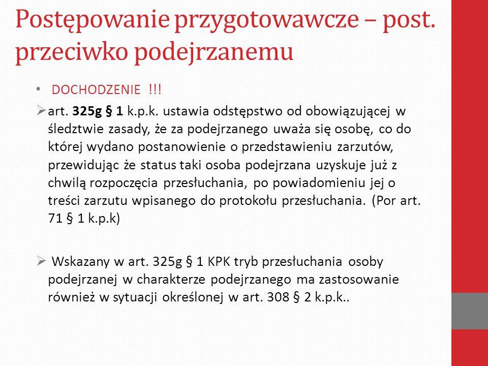 Postępowanie przygotowawcze – post. przeciwko podejrzanemu DOCHODZENIE !!!  art. 325g § 1 k.p.k. ustawia odstępstwo od obowiązującej w śledztwie zasa