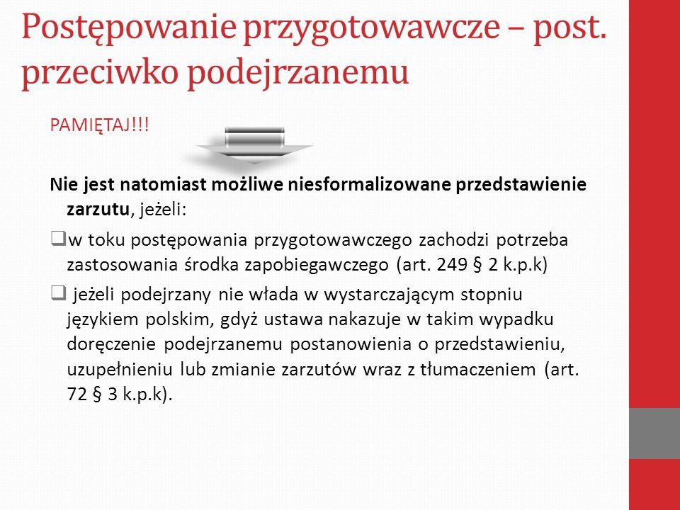 Postępowanie przygotowawcze – post. przeciwko podejrzanemu PAMIĘTAJ!!! Nie jest natomiast możliwe niesformalizowane przedstawienie zarzutu, jeżeli: 
