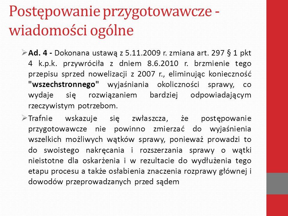 Postępowanie przygotowawcze - wiadomości ogólne  Ad. 4 - Dokonana ustawą z 5.11.2009 r. zmiana art. 297 § 1 pkt 4 k.p.k. przywróciła z dniem 8.6.2010
