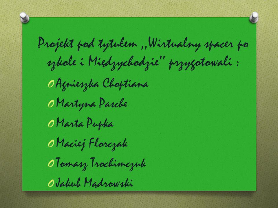 Projekt pod tytułem,,Wirtualny spacer po szkole i Międzychodzie'' przygotowali : O Agnieszka Choptiana O Martyna Pasche O Marta Pupka O Maciej Florcza