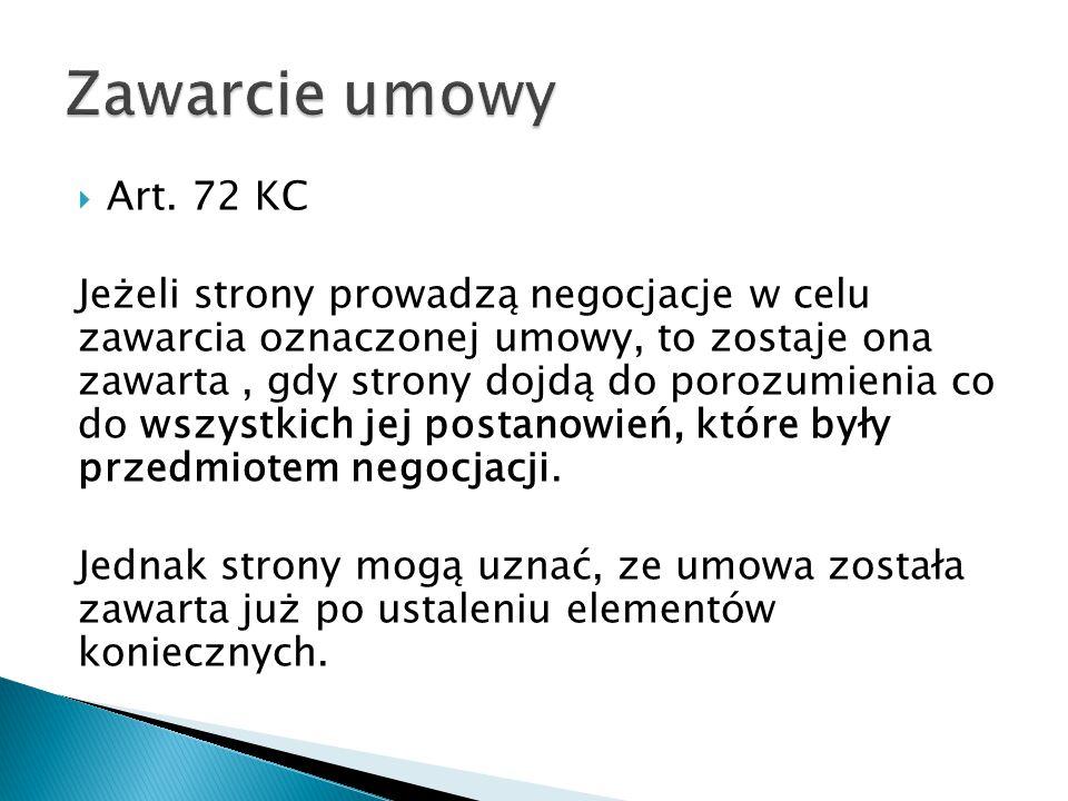  Art. 72 KC Jeżeli strony prowadzą negocjacje w celu zawarcia oznaczonej umowy, to zostaje ona zawarta, gdy strony dojdą do porozumienia co do wszyst