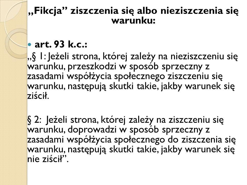 """""""Fikcja"""" ziszczenia się albo nieziszczenia się warunku: art. 93 k.c.: """"§ 1: Jeżeli strona, której zależy na nieziszczeniu się warunku, przeszkodzi w s"""