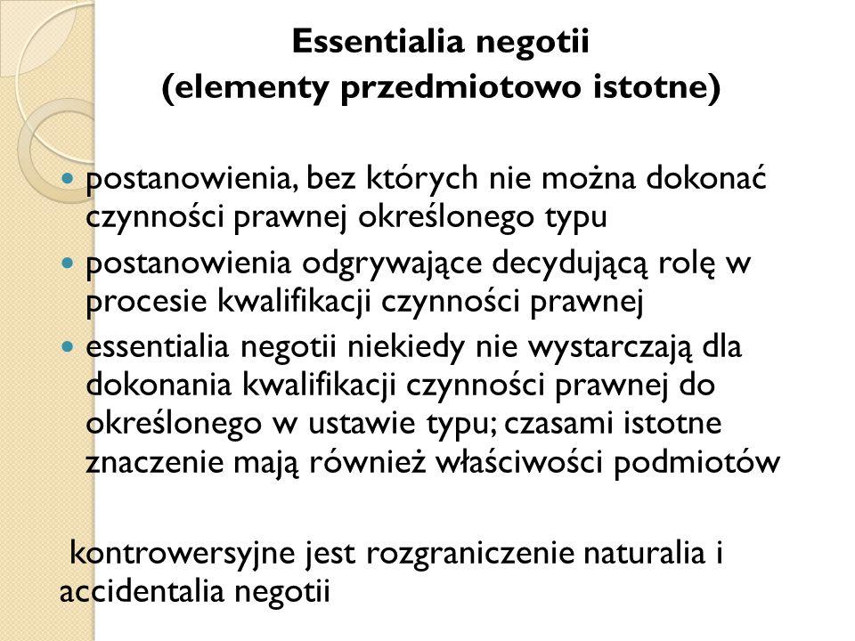 Essentialia negotii (elementy przedmiotowo istotne) postanowienia, bez których nie można dokonać czynności prawnej określonego typu postanowienia odgrywające decydującą rolę w procesie kwalifikacji czynności prawnej essentialia negotii niekiedy nie wystarczają dla dokonania kwalifikacji czynności prawnej do określonego w ustawie typu; czasami istotne znaczenie mają również właściwości podmiotów kontrowersyjne jest rozgraniczenie naturalia i accidentalia negotii