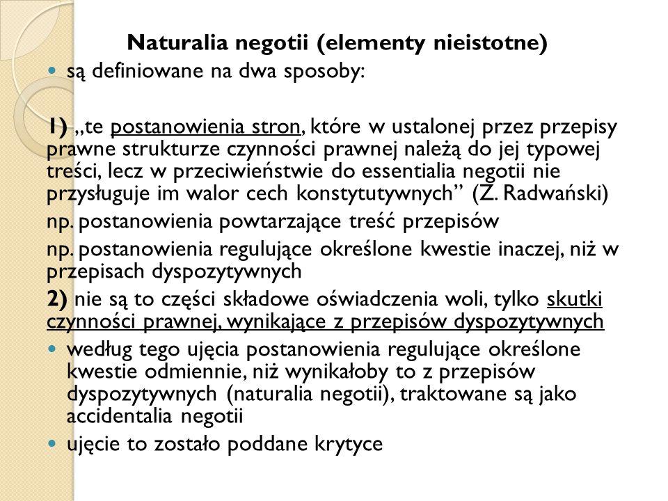 """Naturalia negotii (elementy nieistotne) są definiowane na dwa sposoby: 1) """"te postanowienia stron, które w ustalonej przez przepisy prawne strukturze czynności prawnej należą do jej typowej treści, lecz w przeciwieństwie do essentialia negotii nie przysługuje im walor cech konstytutywnych (Z."""