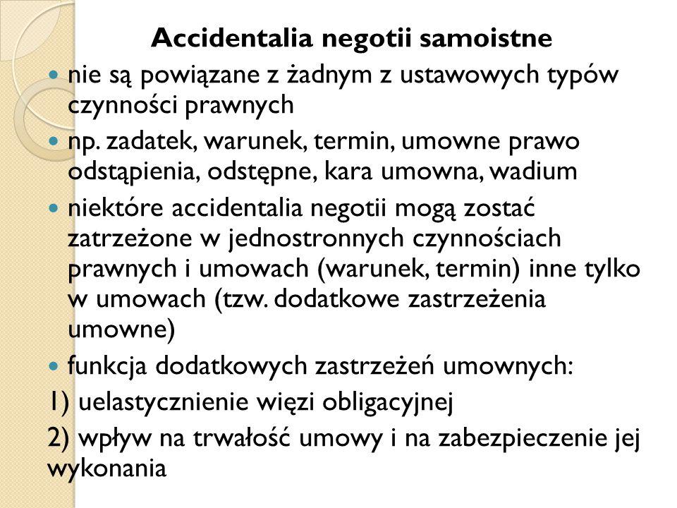 Accidentalia negotii samoistne nie są powiązane z żadnym z ustawowych typów czynności prawnych np. zadatek, warunek, termin, umowne prawo odstąpienia,