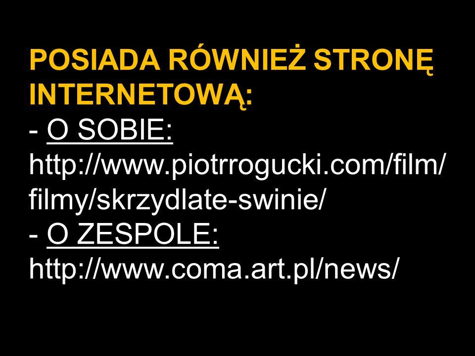 POSIADA RÓWNIEŻ STRONĘ INTERNETOWĄ: - O SOBIE: http://www.piotrrogucki.com/film/ filmy/skrzydlate-swinie/ - O ZESPOLE: http://www.coma.art.pl/news/