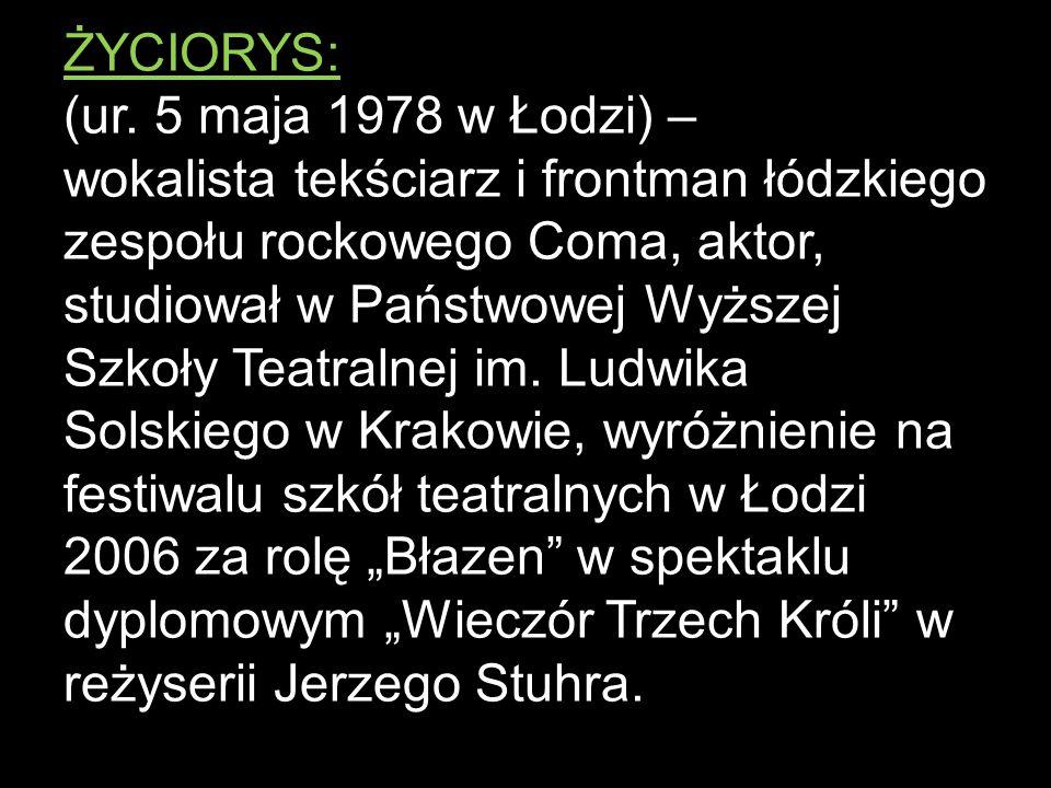 ŻYCIORYS: (ur. 5 maja 1978 w Łodzi) – wokalista tekściarz i frontman łódzkiego zespołu rockowego Coma, aktor, studiował w Państwowej Wyższej Szkoły Te