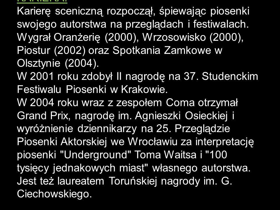 POCZĄTKI ZESPOŁU: Wraz z zespołem Coma otrzymał w 2007 nagrodę Złotego Bączka na XIII Przystanku Woodstock, uhonorowany wraz z zespołem trzema Fryderykami za najlepszy album rockowy 2004, 2006, 2008 i kolejnym jako wokalista roku 2008.