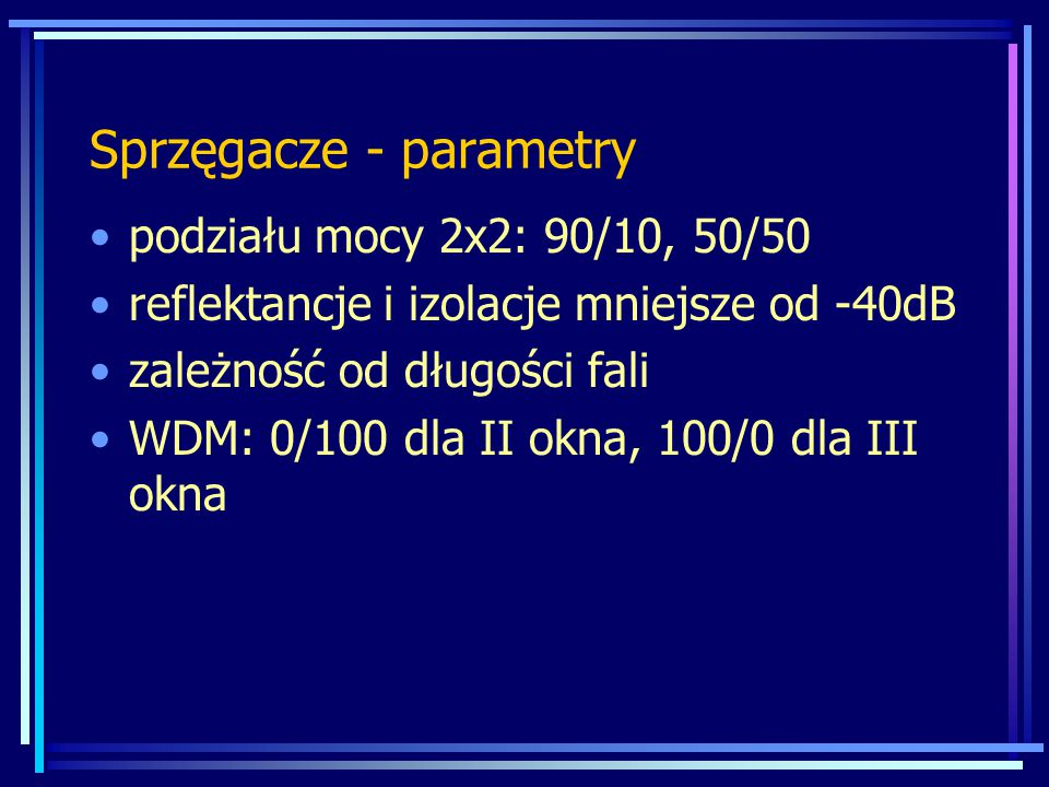 Sprzęgacze - parametry podziału mocy 2x2: 90/10, 50/50 reflektancje i izolacje mniejsze od -40dB zależność od długości fali WDM: 0/100 dla II okna, 100/0 dla III okna
