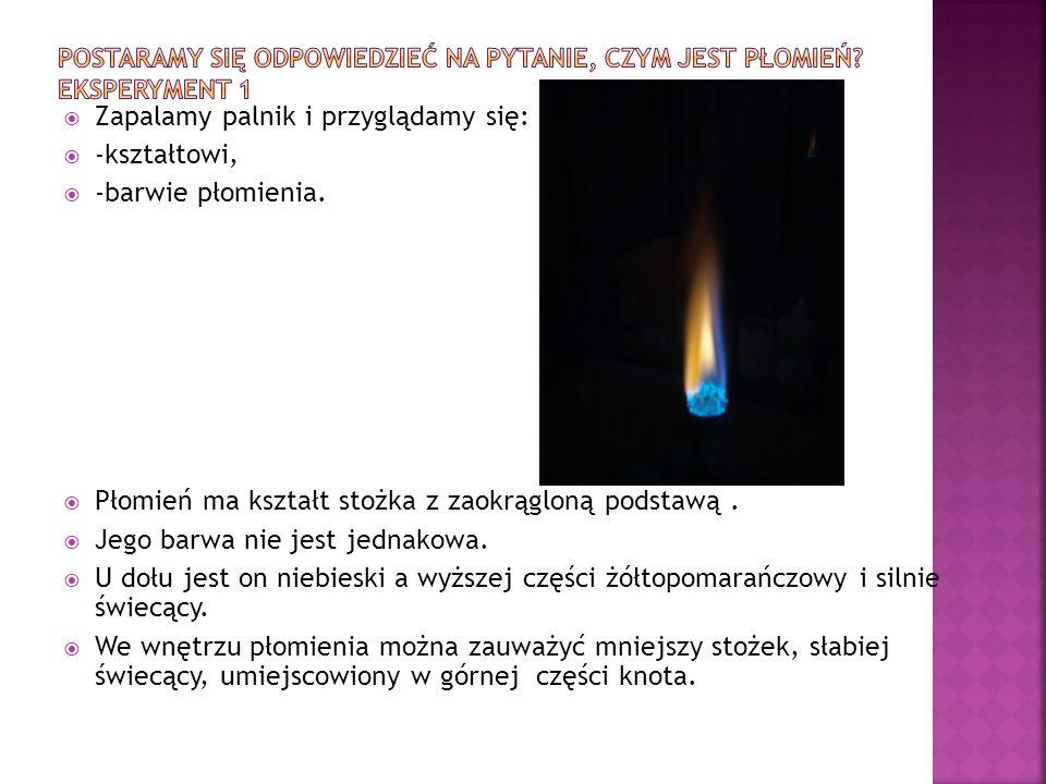  Zapalamy palnik i przyglądamy się:  -kształtowi,  -barwie płomienia.  Płomień ma kształt stożka z zaokrągloną podstawą.  Jego barwa nie jest jed