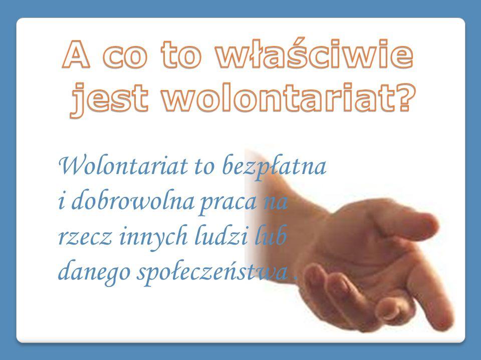 Wolontariat to bezpłatna i dobrowolna praca na rzecz innych ludzi lub danego społeczeństwa.