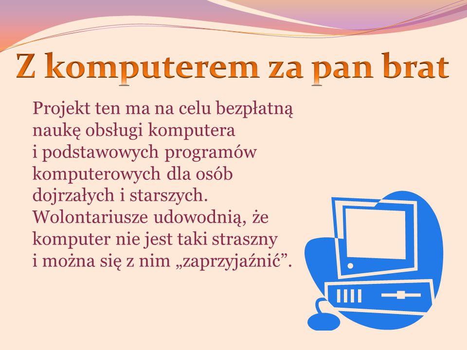 Projekt ten ma na celu bezpłatną naukę obsługi komputera i podstawowych programów komputerowych dla osób dojrzałych i starszych.