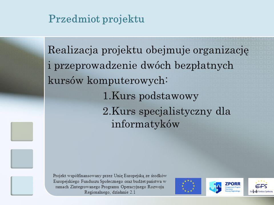 Projekt współfinansowany przez Unię Europejską ze środków Europejskiego Funduszu Społecznego oraz budżet państwa w ramach Zintegrowanego Programu Operacyjnego Rozwoju Regionalnego, działanie 2.1 14 Przedmiot projektu Realizacja projektu obejmuje organizację i przeprowadzenie dwóch bezpłatnych kursów komputerowych: 1.Kurs podstawowy 2.Kurs specjalistyczny dla informatyków