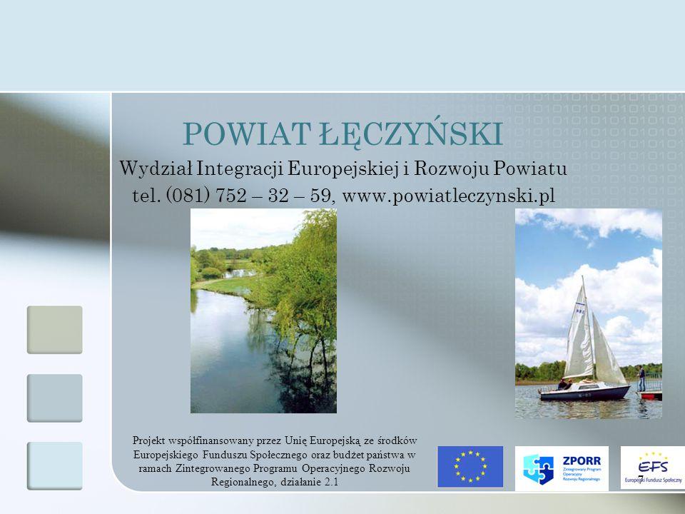 Projekt współfinansowany przez Unię Europejską ze środków Europejskiego Funduszu Społecznego oraz budżet państwa w ramach Zintegrowanego Programu Operacyjnego Rozwoju Regionalnego, działanie 2.1 7 POWIAT ŁĘCZYŃSKI Wydział Integracji Europejskiej i Rozwoju Powiatu tel.