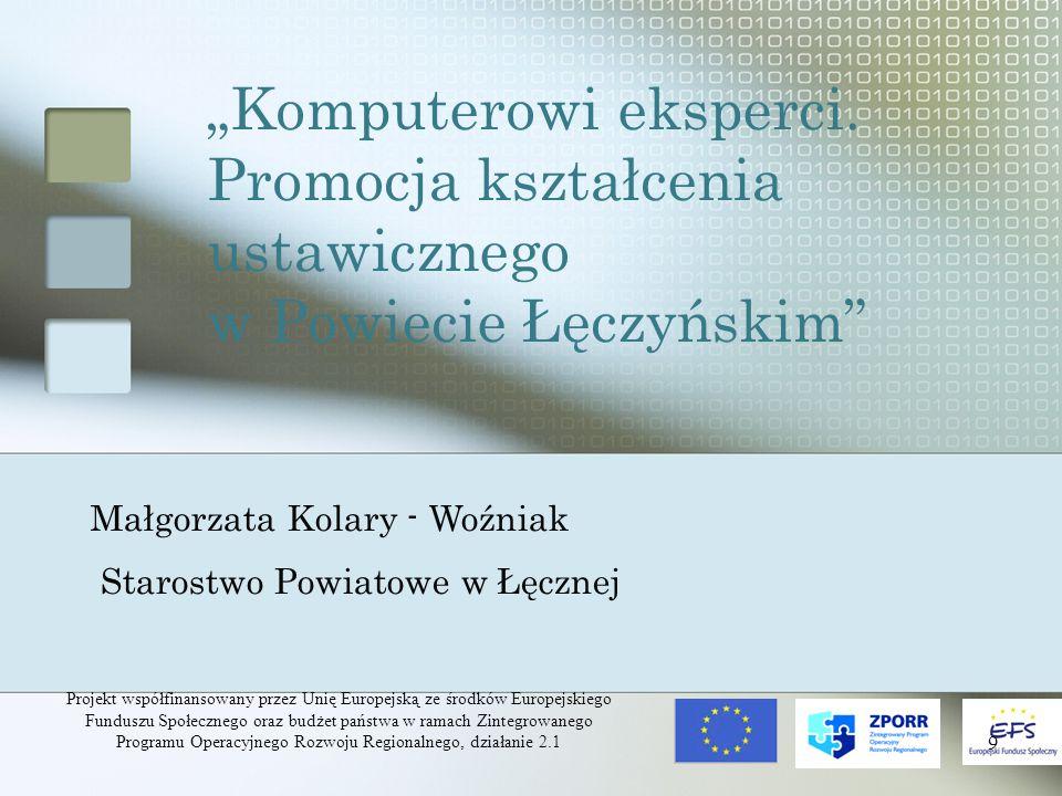 Projekt współfinansowany przez Unię Europejską ze środków Europejskiego Funduszu Społecznego oraz budżet państwa w ramach Zintegrowanego Programu Operacyjnego Rozwoju Regionalnego, działanie 2.1 10 Projekt realizowany na podstawie umowy nr 49 z dnia 30.06.2005 Umowa zawarta pomiędzy Powiatem Łęczyńskim a Samorządem Województwa Lubelskiego, w imieniu którego działa Dyrektor Wojewódzkiego Urzędu Pracy w Lublinie